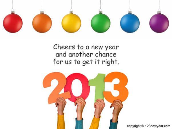 """En la parte superior de la imagen, 6 bolas de navidad de distintos colores, rojo, naranja, amarillo, verde, azul y morado, como si fuera un arcoiris navideño. En la parte inferior de la imagen, 4 manos sujetando cuatro números de colores que forman el año 2013. En la mitad de la imagen, entre las bolas de navidad y los números, se puede leer """"Cheers to a new year and another chance for us to get it right"""", que se puede traducir como: Saludos a un nuevo año y una nueva oportunidad para hacerlo bien. Lo cual representa de bastante bien el sentido de los propositos de año nuevo."""